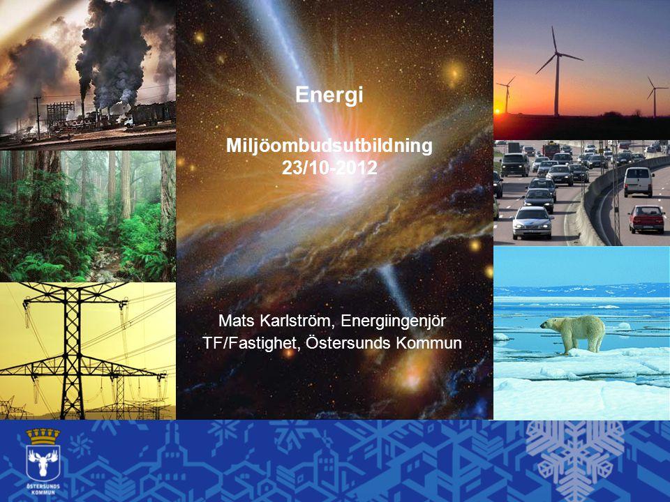 Energi Miljöombudsutbildning 23/10-2012 Mats Karlström, Energiingenjör TF/Fastighet, Östersunds Kommun