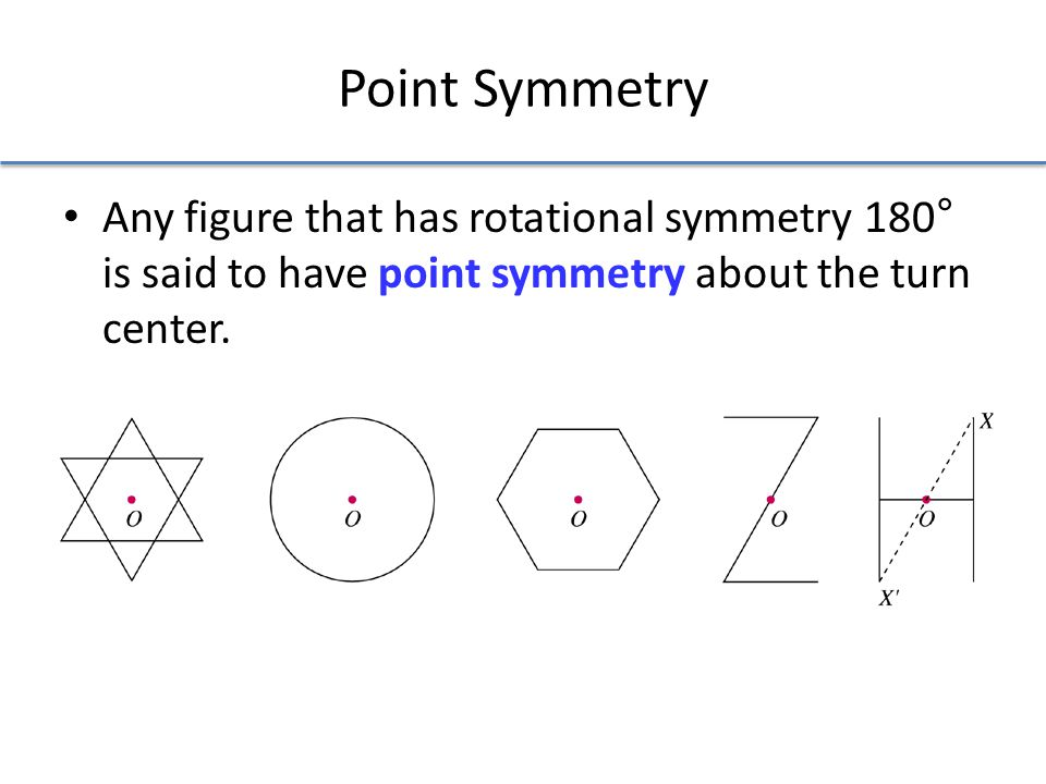 Point Symmetry Any figure that has rotational symmetry 180° is said to have point symmetry about the turn center.