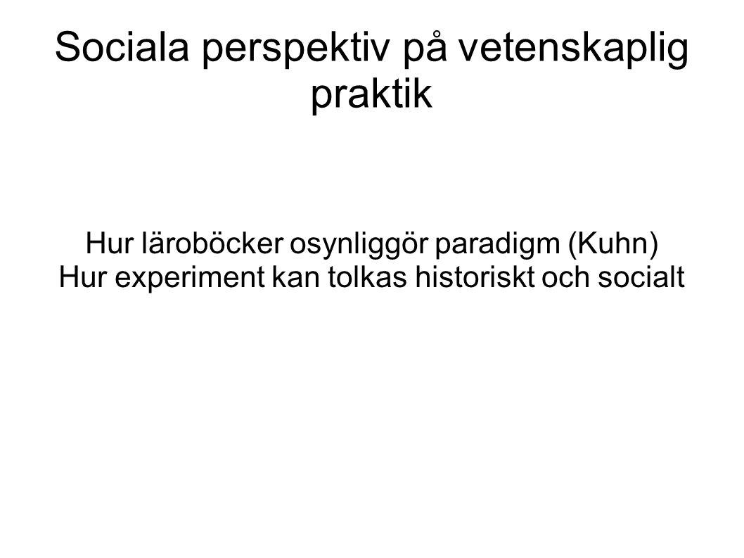 Sociala perspektiv på vetenskaplig praktik Hur läroböcker osynliggör paradigm (Kuhn) Hur experiment kan tolkas historiskt och socialt