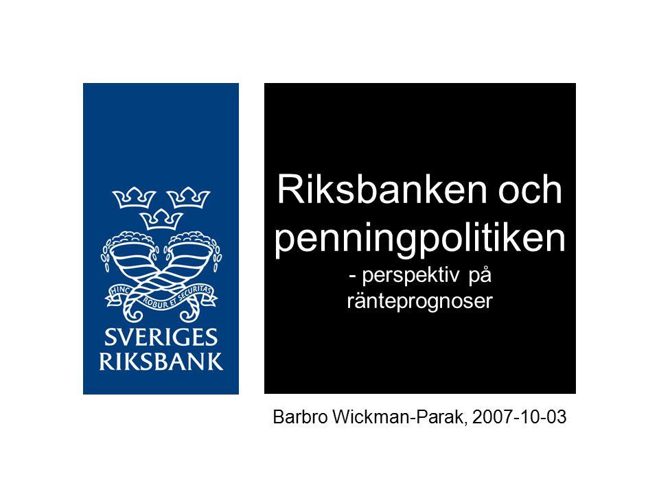 Riksbanken och penningpolitiken - perspektiv på ränteprognoser Barbro Wickman-Parak, 2007-10-03