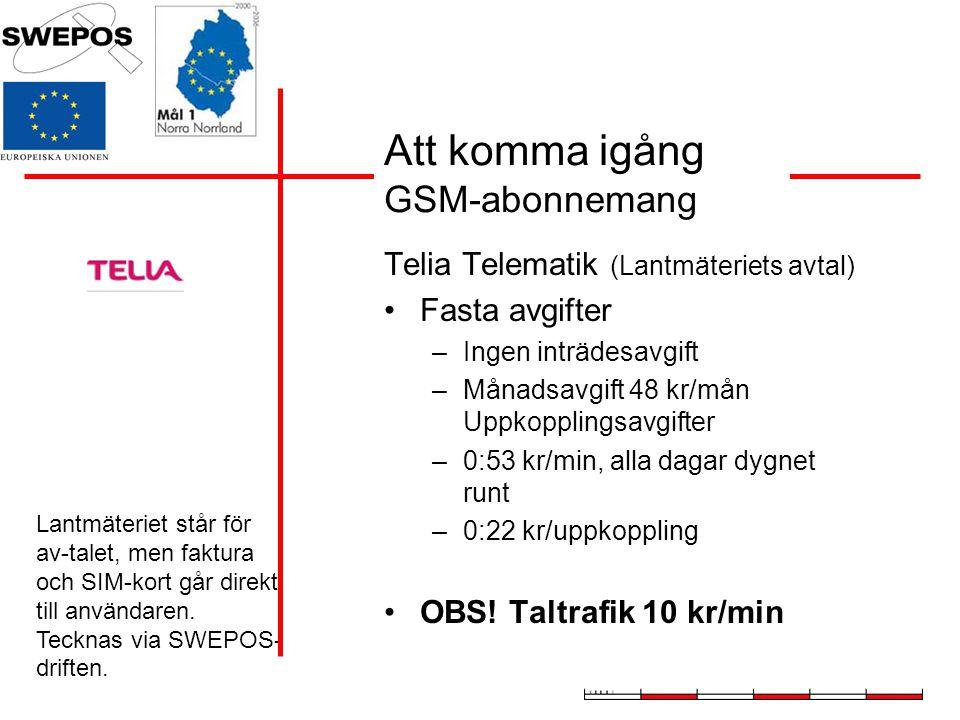 Att komma igång GSM-abonnemang Telia Telematik (Lantmäteriets avtal) Fasta avgifter –Ingen inträdesavgift –Månadsavgift 48 kr/mån Uppkopplingsavgifter