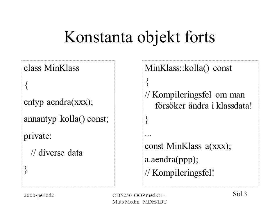 Sid 3 2000-period2CD5250 OOP med C++ Mats Medin MDH/IDT Konstanta objekt forts class MinKlass { entyp aendra(xxx); annantyp kolla() const; private: // diverse data } MinKlass::kolla() const { // Kompileringsfel om man försöker ändra i klassdata.