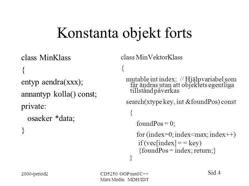 Sid 4 2000-period2CD5250 OOP med C++ Mats Medin MDH/IDT Konstanta objekt forts class MinKlass { entyp aendra(xxx); annantyp kolla() const; private: osaeker *data; } class MinVektorKlass { mutable int index; // Hjälpvariabel som får ändras utan att objektets egentliga tillstånd påverkas search(xtype key, int &foundPos) const { foundPos = 0; for (index=0; index<max; index++) if (vec[index] = = key) {foundPos = index; return;} }