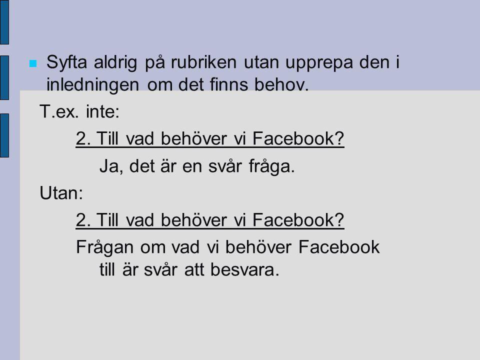 Syfta aldrig på rubriken utan upprepa den i inledningen om det finns behov. T.ex. inte: 2. Till vad behöver vi Facebook? Ja, det är en svår fråga. Uta