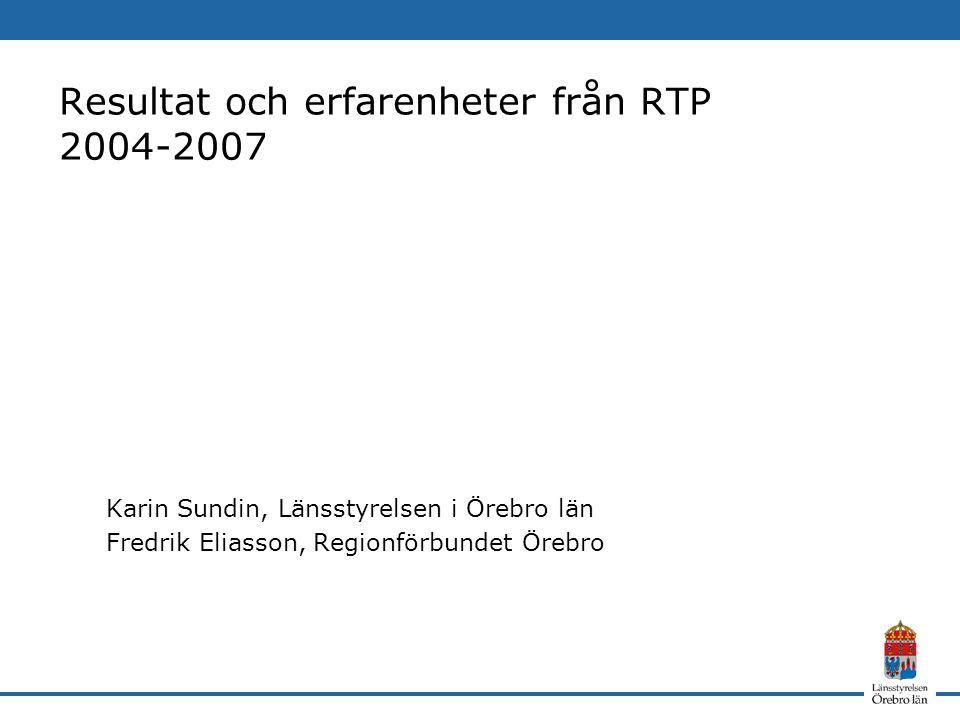 Resultat och erfarenheter från RTP 2004-2007 Karin Sundin, Länsstyrelsen i Örebro län Fredrik Eliasson, Regionförbundet Örebro