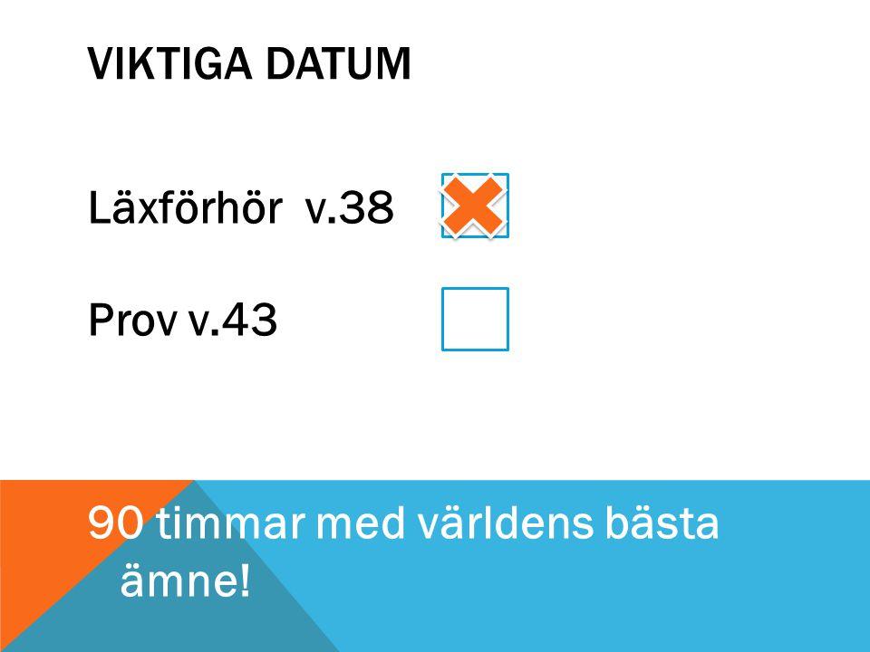 VIKTIGA DATUM Läxförhör v.38 Prov v.43 90 timmar med världens bästa ämne!