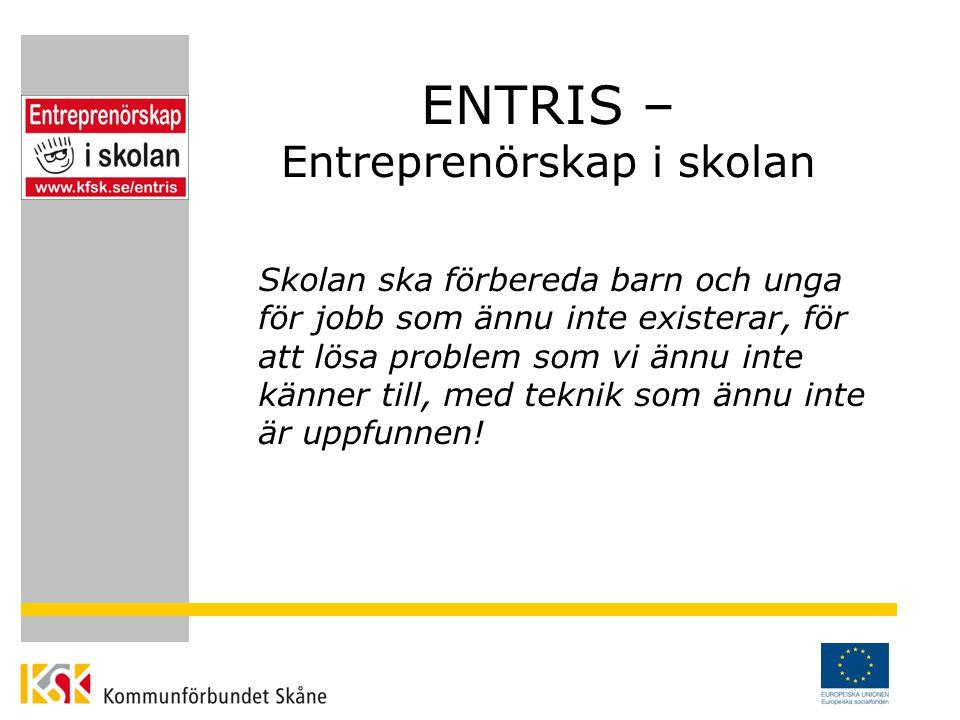 ENTRIS – Entreprenörskap i skolan Skolan ska förbereda barn och unga för jobb som ännu inte existerar, för att lösa problem som vi ännu inte känner till, med teknik som ännu inte är uppfunnen!