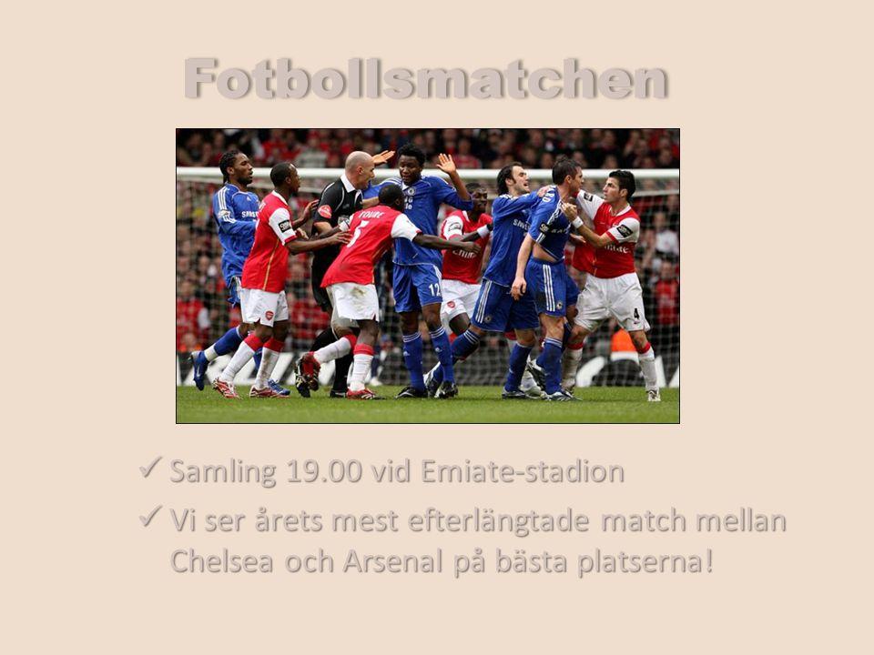 Fotbollsmatchen Samling 19.00 vid Emiate-stadion Samling 19.00 vid Emiate-stadion Vi ser årets mest efterlängtade match mellan Chelsea och Arsenal på bästa platserna.