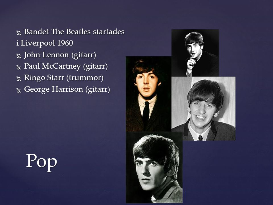  Bandet The Beatles startades i Liverpool 1960  John Lennon (gitarr)  Paul McCartney (gitarr)  Ringo Starr (trummor)  George Harrison (gitarr) Pop