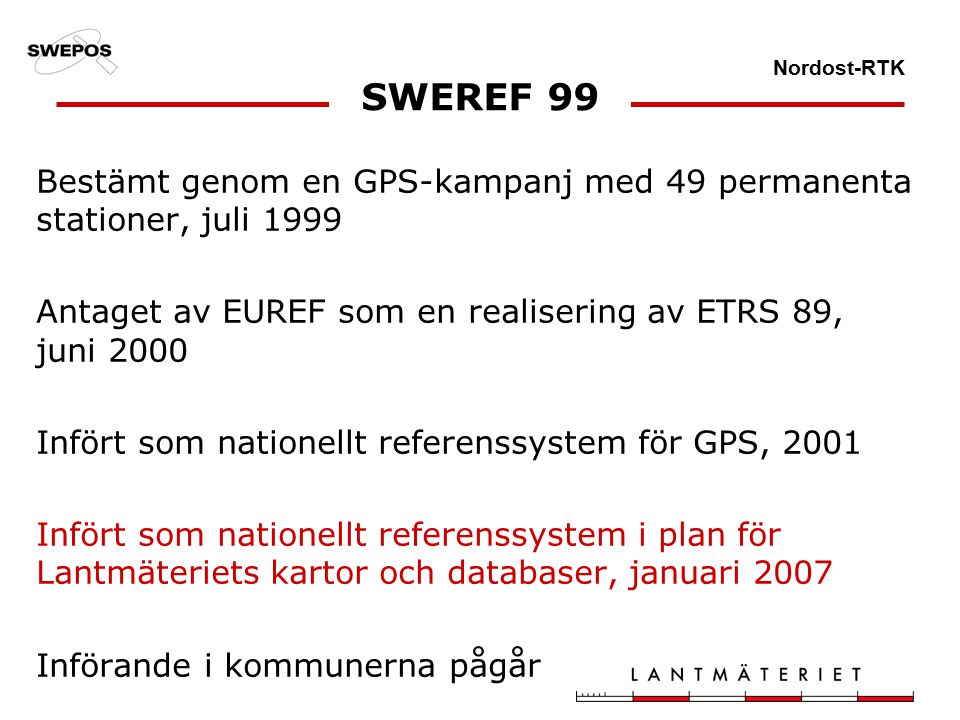 Nordost-RTK SWEREF 99 Bestämt genom en GPS-kampanj med 49 permanenta stationer, juli 1999 Antaget av EUREF som en realisering av ETRS 89, juni 2000 Infört som nationellt referenssystem för GPS, 2001 Infört som nationellt referenssystem i plan för Lantmäteriets kartor och databaser, januari 2007 Införande i kommunerna pågår