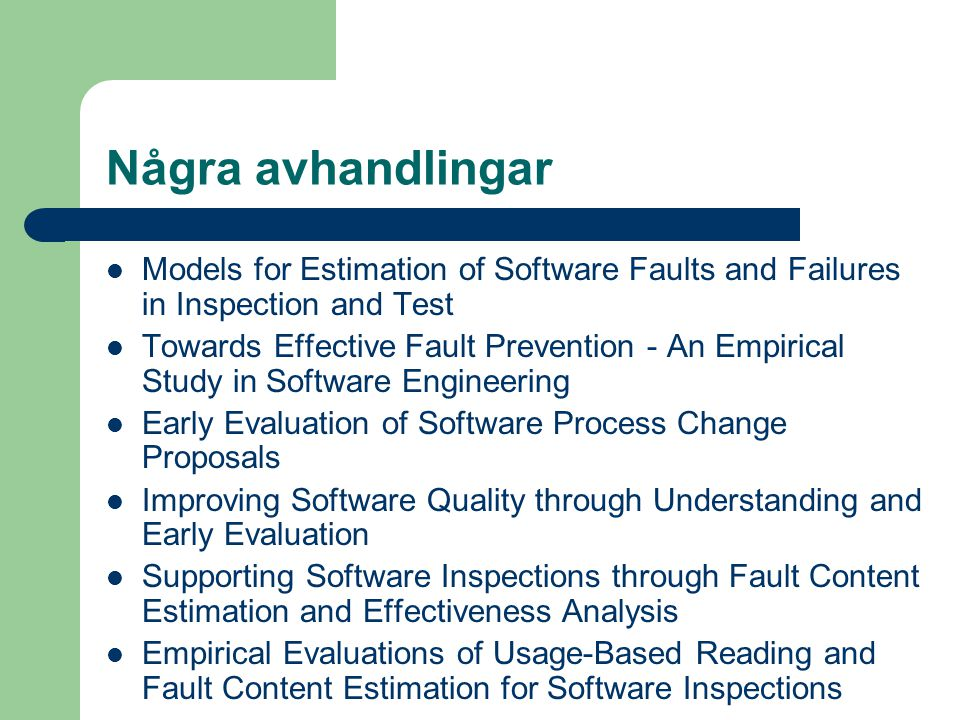 Några avhandlingar Models for Estimation of Software Faults and Failures in Inspection and Test Towards Effective Fault Prevention - An Empirical Study in Software Engineering Early Evaluation of Software Process Change Proposals Improving Software Quality through Understanding and Early Evaluation Supporting Software Inspections through Fault Content Estimation and Effectiveness Analysis Empirical Evaluations of Usage-Based Reading and Fault Content Estimation for Software Inspections