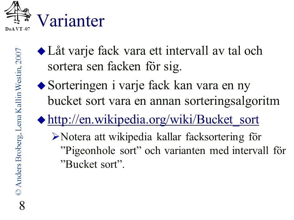 DoA VT -07 © Anders Broberg, Lena Kallin Westin, 2007 8 Varianter  Låt varje fack vara ett intervall av tal och sortera sen facken för sig.  Sorteri