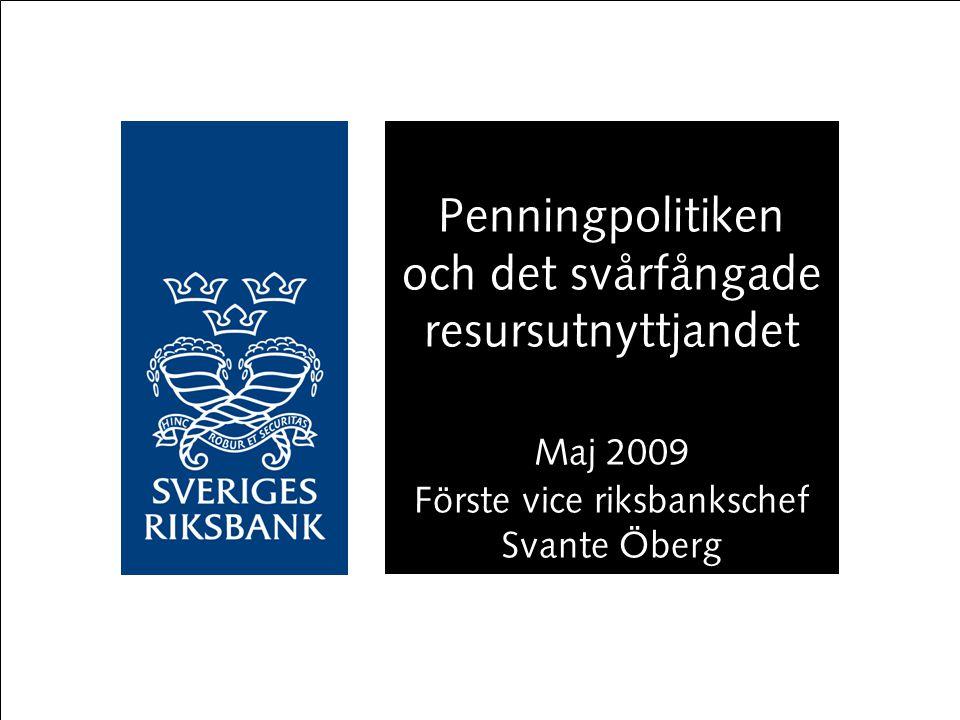 Penningpolitiken och det svårfångade resursutnyttjandet Maj 2009 Förste vice riksbankschef Svante Öberg