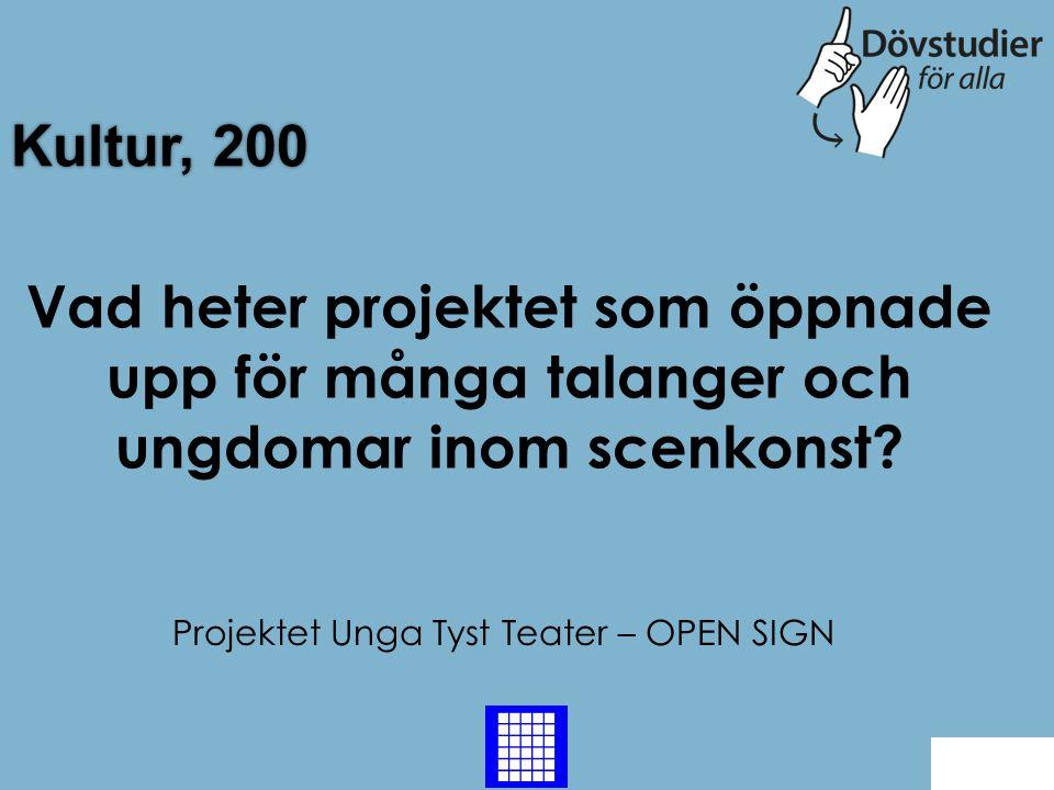 Kultur, 200 Projektet Unga Tyst Teater – OPEN SIGN Back Vad heter projektet som öppnade upp för många talanger och ungdomar inom scenkonst?