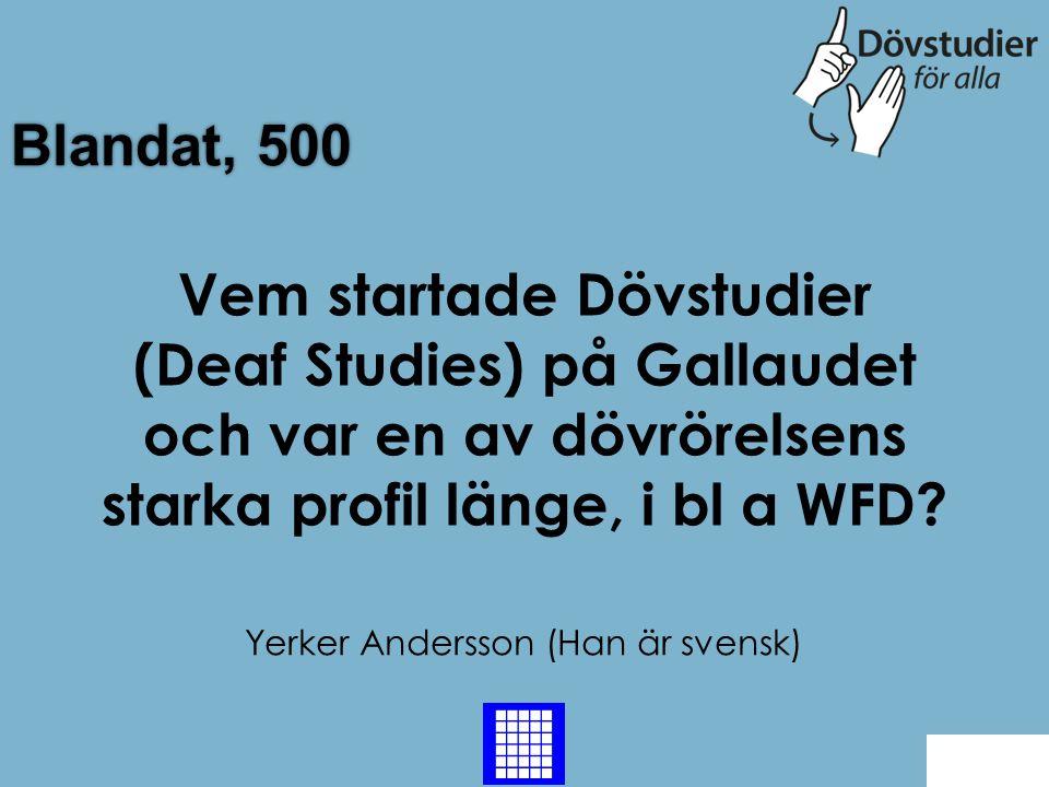 Blandat, 500 Yerker Andersson (Han är svensk) Back Vem startade Dövstudier (Deaf Studies) på Gallaudet och var en av dövrörelsens starka profil länge,