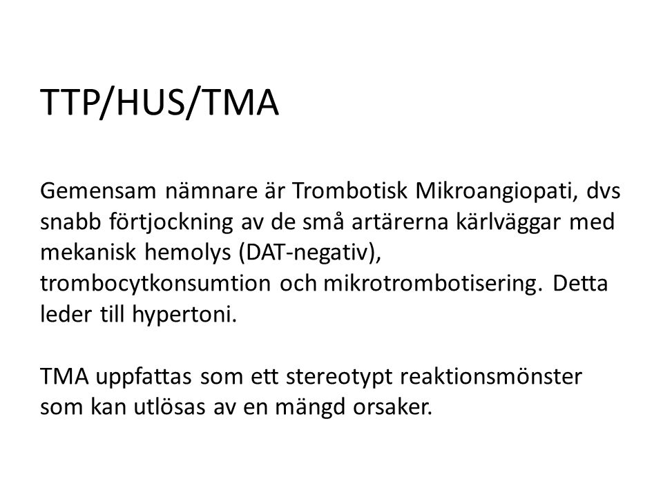 TTP/HUS/TMA Gemensam nämnare är Trombotisk Mikroangiopati, dvs snabb förtjockning av de små artärerna kärlväggar med mekanisk hemolys (DAT-negativ), trombocytkonsumtion och mikrotrombotisering.
