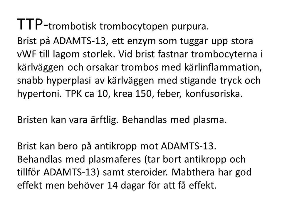 TTP- trombotisk trombocytopen purpura. Brist på ADAMTS-13, ett enzym som tuggar upp stora vWF till lagom storlek. Vid brist fastnar trombocyterna i kä