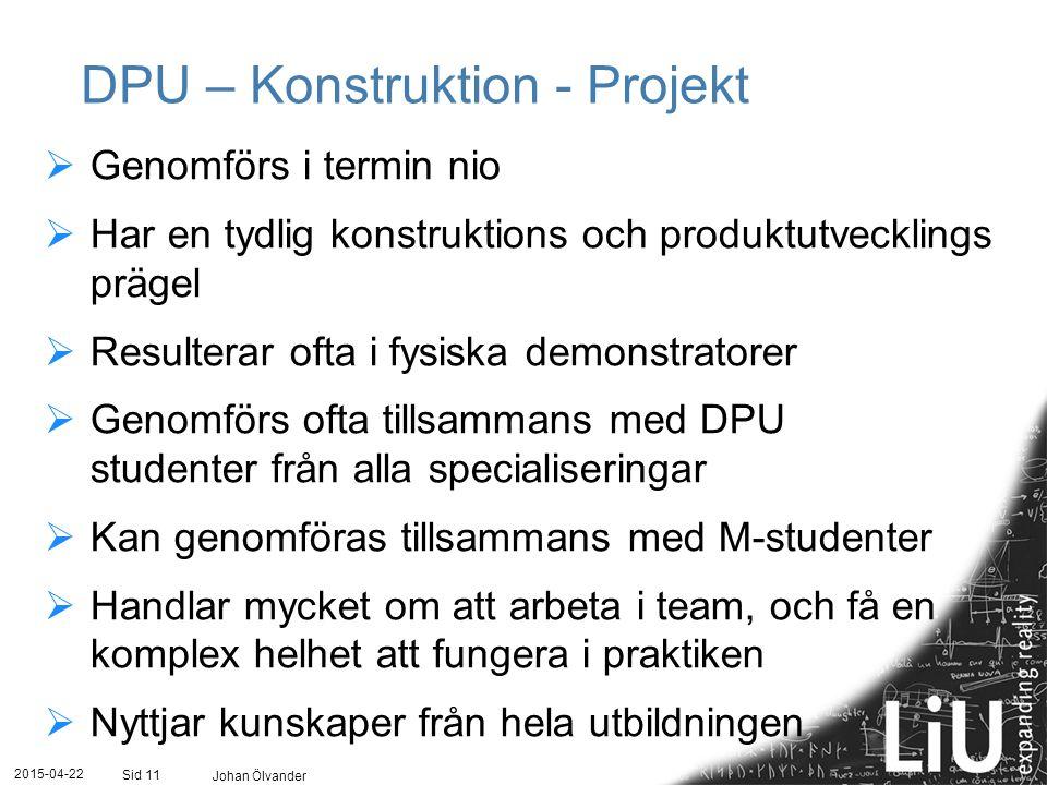 2015-04-22 Johan Ölvander Sid 11 DPU – Konstruktion - Projekt  Genomförs i termin nio  Har en tydlig konstruktions och produktutvecklings prägel  R