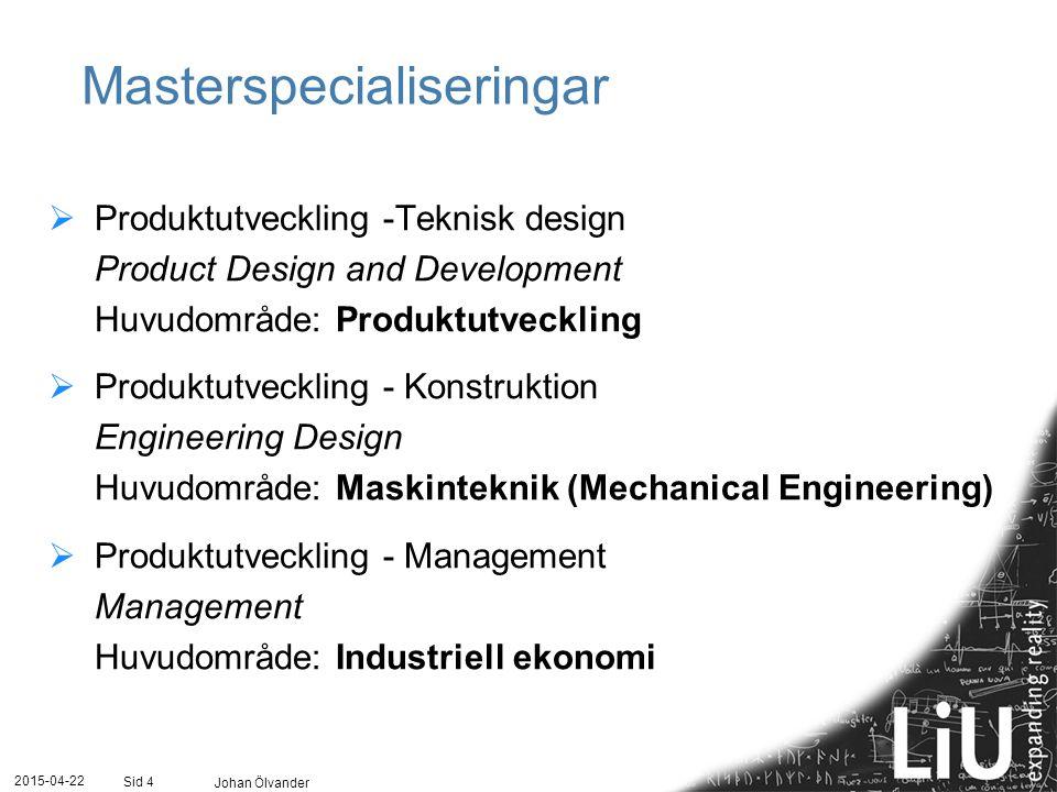 2015-04-22 Johan Ölvander Sid 4 Masterspecialiseringar  Produktutveckling -Teknisk design Product Design and Development Huvudområde: Produktutveckli