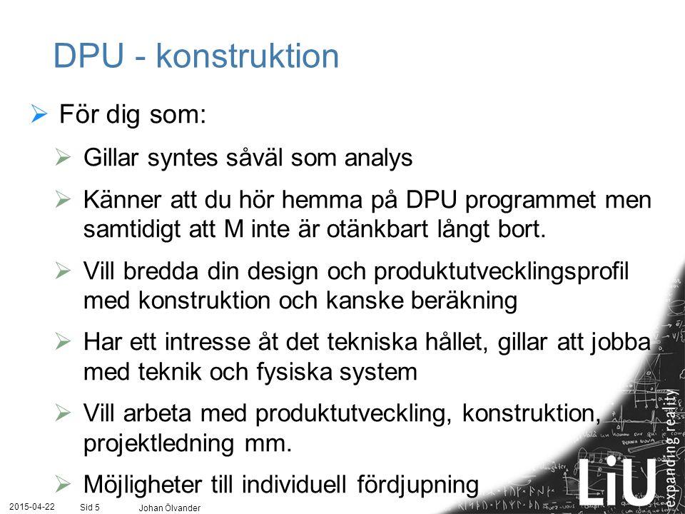 2015-04-22 Johan Ölvander Sid 5 DPU - konstruktion  För dig som:  Gillar syntes såväl som analys  Känner att du hör hemma på DPU programmet men sam