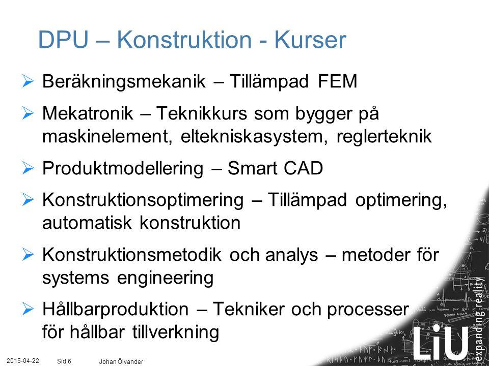 2015-04-22 Johan Ölvander Sid 6 DPU – Konstruktion - Kurser  Beräkningsmekanik – Tillämpad FEM  Mekatronik – Teknikkurs som bygger på maskinelement,
