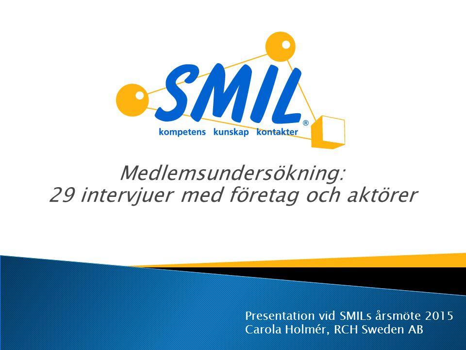 Medlemsundersökning: 29 intervjuer med företag och aktörer Presentation vid SMILs årsmöte 2015 Carola Holmér, RCH Sweden AB