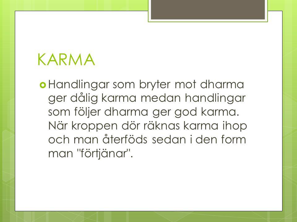 KARMA  Handlingar som bryter mot dharma ger dålig karma medan handlingar som följer dharma ger god karma. När kroppen dör räknas karma ihop och man å