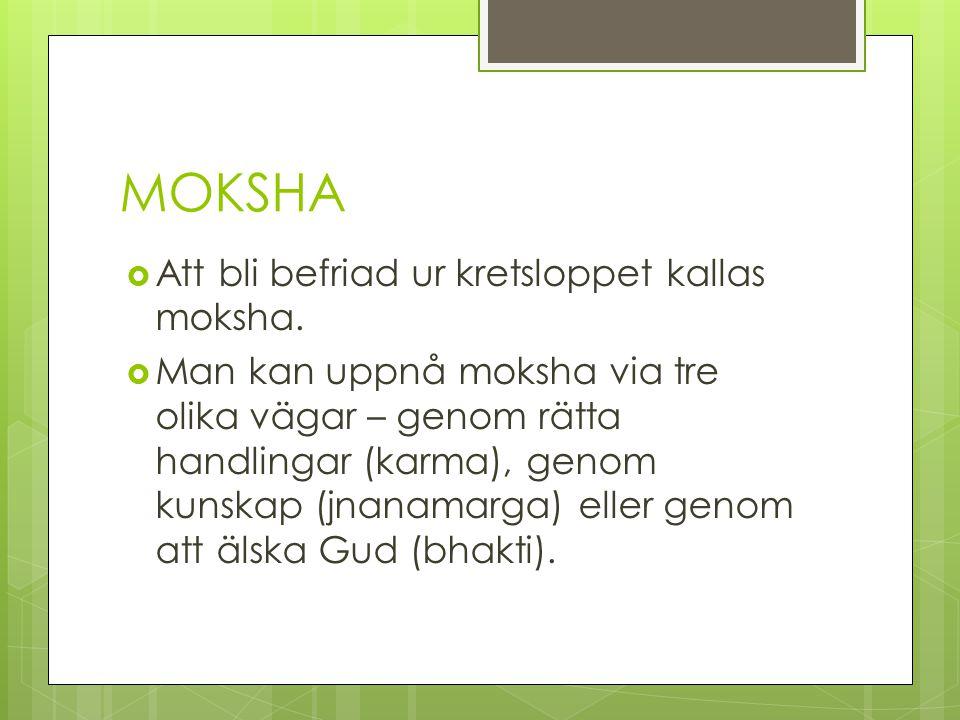 MOKSHA  Att bli befriad ur kretsloppet kallas moksha.  Man kan uppnå moksha via tre olika vägar – genom rätta handlingar (karma), genom kunskap (jna