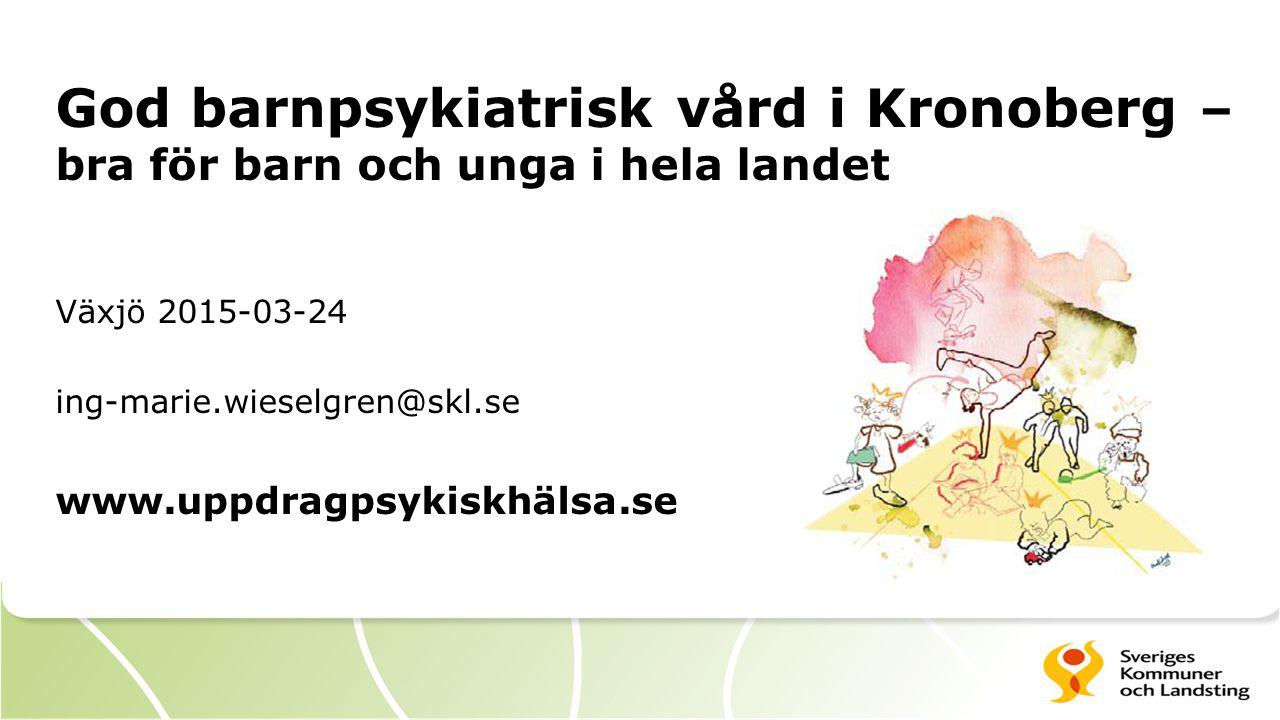 God barnpsykiatrisk vård i Kronoberg – bra för barn och unga i hela landet Växjö 2015-03-24 ing-marie.wieselgren@skl.se www.uppdragpsykiskhälsa.se