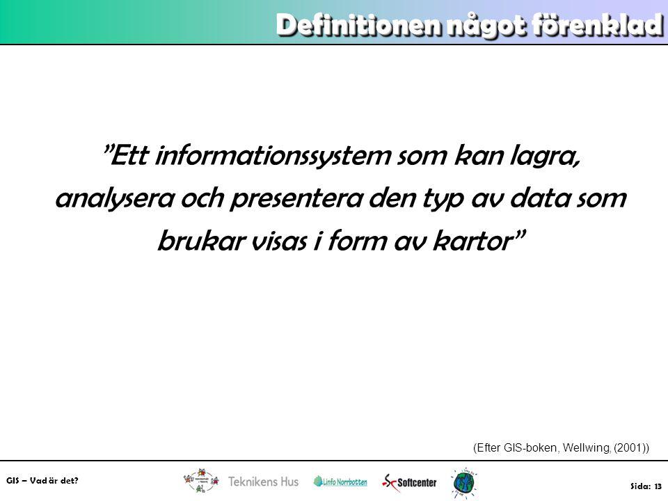 """GIS – Vad är det? Sida: 13 Definitionen något förenklad """"Ett informationssystem som kan lagra, analysera och presentera den typ av data som brukar vis"""