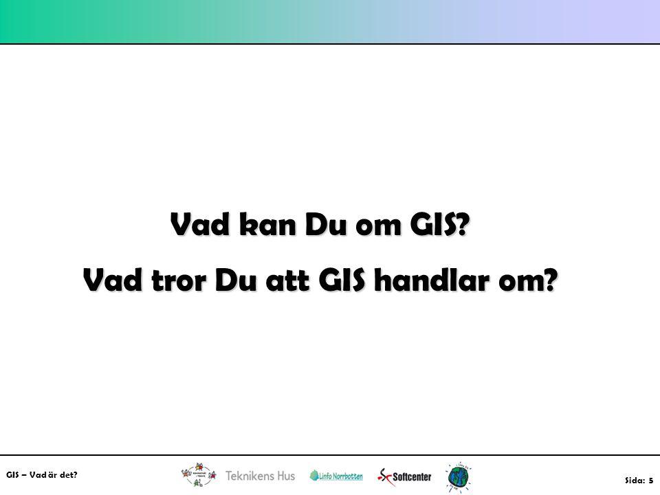 GIS – Vad är det? Sida: 5 Vad kan Du om GIS? Vad tror Du att GIS handlar om?