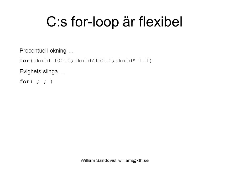 William Sandqvist william@kth.se C:s for-loop är flexibel Procentuell ökning … for(skuld=100.0;skuld<150.0;skuld*=1.1) Evighets-slinga … for( ; ; )