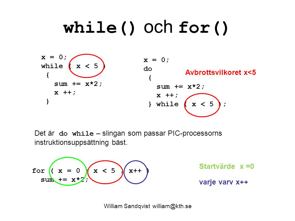 William Sandqvist william@kth.se while() och for() x = 0; while ( x < 5 ) { sum += x*2; x ++; } x = 0; do { sum += x*2; x ++; } while ( x < 5 ); Avbrottsvilkoret x<5 Det är do while – slingan som passar PIC-processorns instruktionsuppsättning bäst.