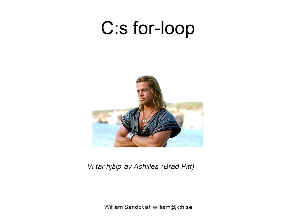 William Sandqvist william@kth.se C:s for-loop Vi tar hjälp av Achilles (Brad Pitt)