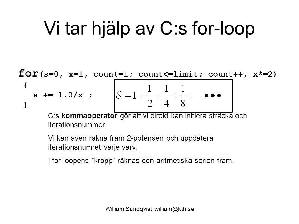 William Sandqvist william@kth.se Vi tar hjälp av C:s for-loop for (s=0, x=1, count=1; count<=limit; count++, x*=2) { s += 1.0/x ; } C:s kommaoperator