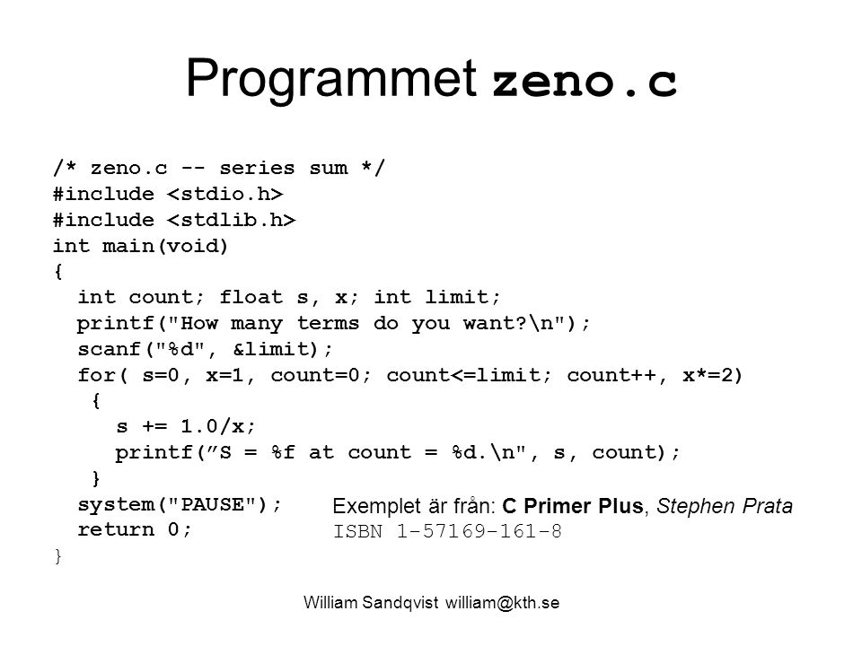 William Sandqvist william@kth.se Programmet zeno.c /* zeno.c -- series sum */ #include #include int main(void) { int count; float s, x; int limit; printf( How many terms do you want \n ); scanf( %d , &limit); for( s=0, x=1, count=0; count<=limit; count++, x*=2) { s += 1.0/x; printf( S = %f at count = %d.\n , s, count); } system( PAUSE ); return 0; } Exemplet är från: C Primer Plus, Stephen Prata ISBN 1-57169-161-8