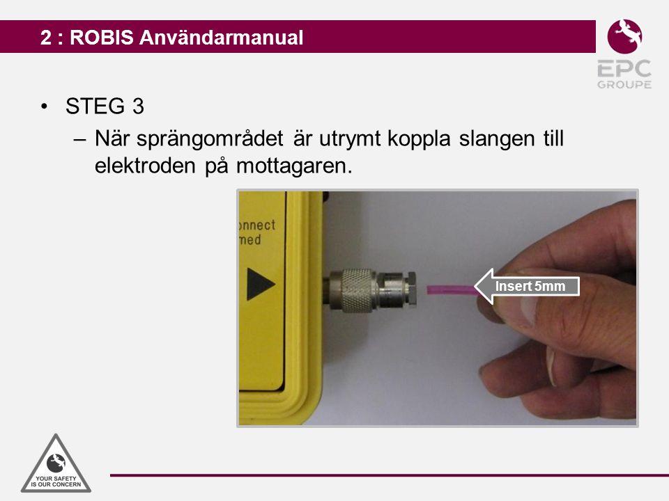 2 : ROBIS Användarmanual STEG 3 –När sprängområdet är utrymt koppla slangen till elektroden på mottagaren. Insert 5mm