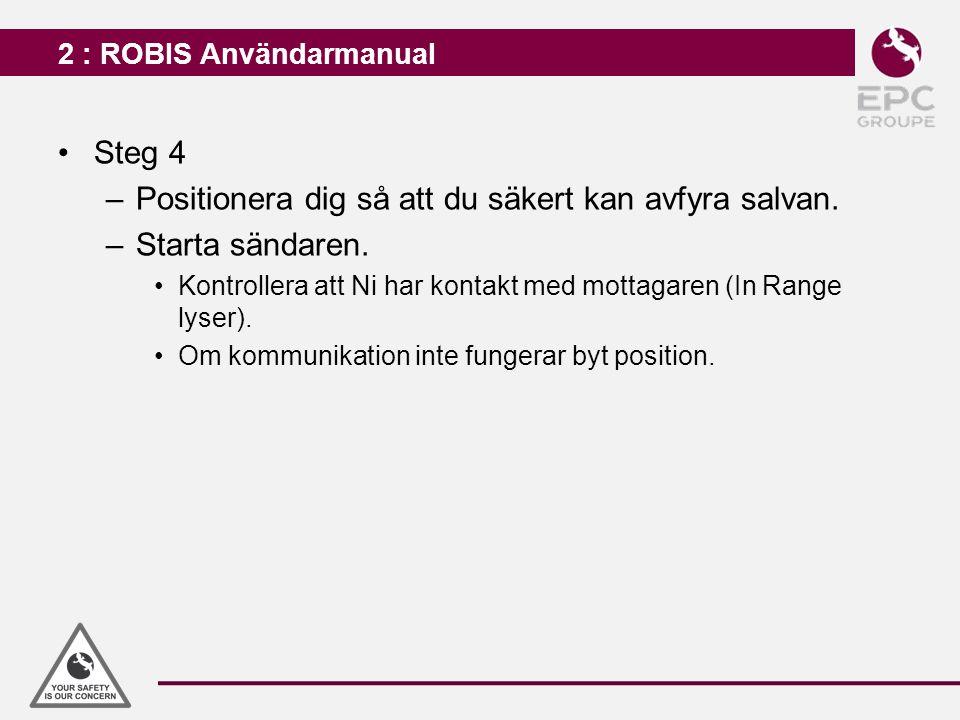 2 : ROBIS Användarmanual Steg 4 –Positionera dig så att du säkert kan avfyra salvan. –Starta sändaren. Kontrollera att Ni har kontakt med mottagaren (