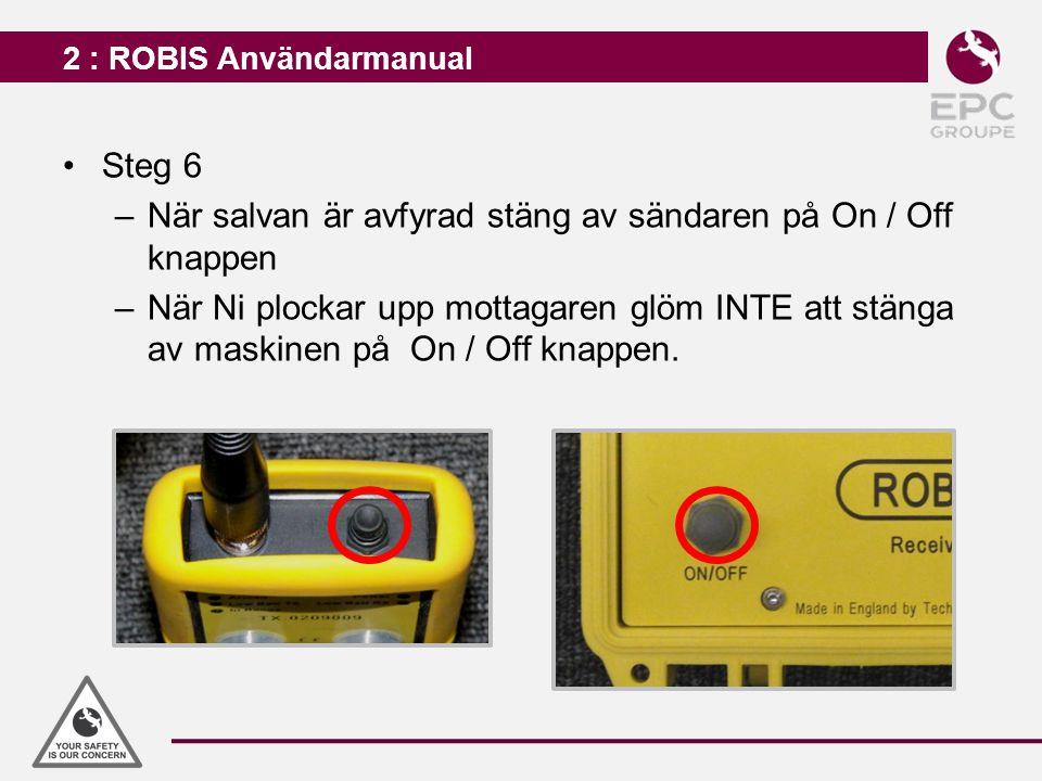2 : ROBIS Användarmanual Steg 6 –När salvan är avfyrad stäng av sändaren på On / Off knappen –När Ni plockar upp mottagaren glöm INTE att stänga av ma
