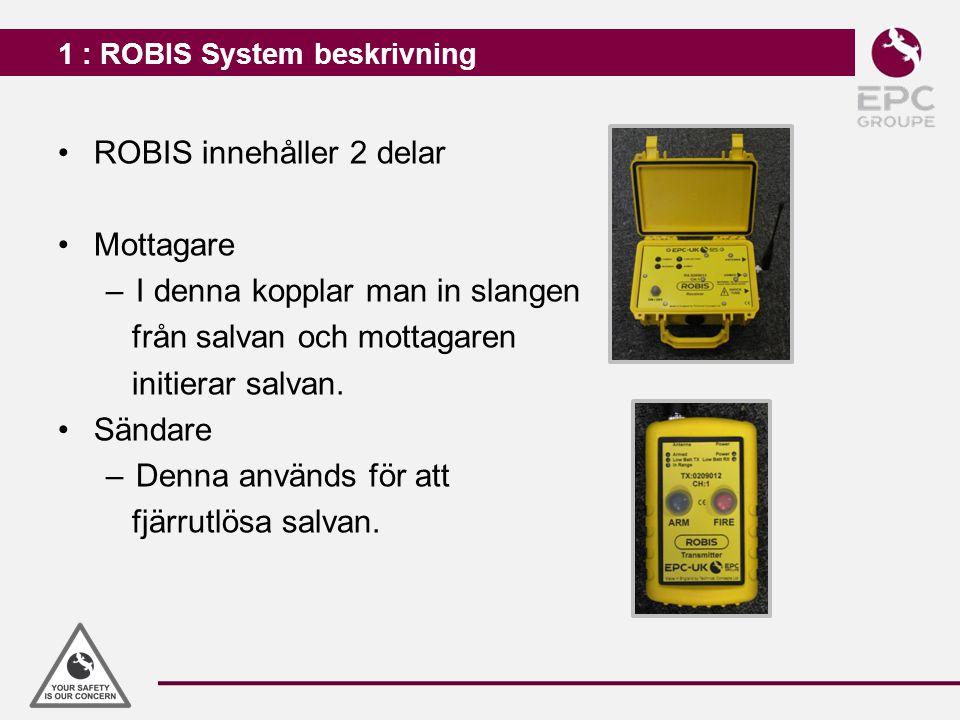 1 : ROBIS System beskrivning ROBIS innehåller 2 delar Mottagare –I denna kopplar man in slangen från salvan och mottagaren initierar salvan. Sändare –