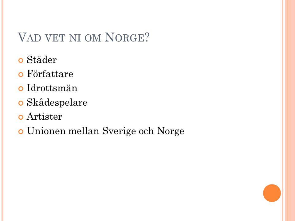 V AD VET NI OM N ORGE ? Städer Författare Idrottsmän Skådespelare Artister Unionen mellan Sverige och Norge