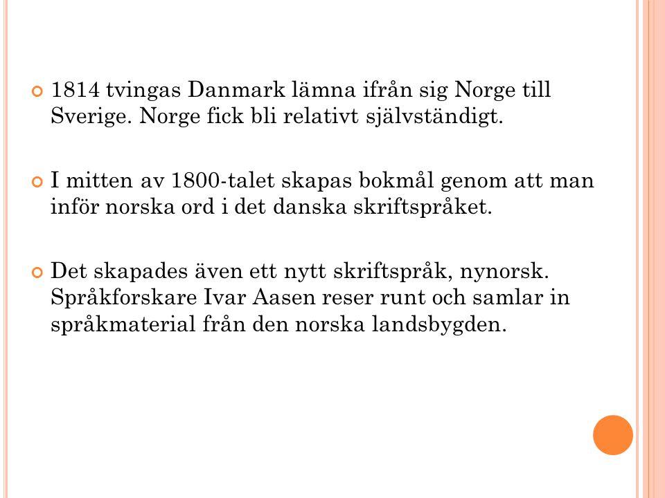 1814 tvingas Danmark lämna ifrån sig Norge till Sverige. Norge fick bli relativt självständigt. I mitten av 1800-talet skapas bokmål genom att man inf
