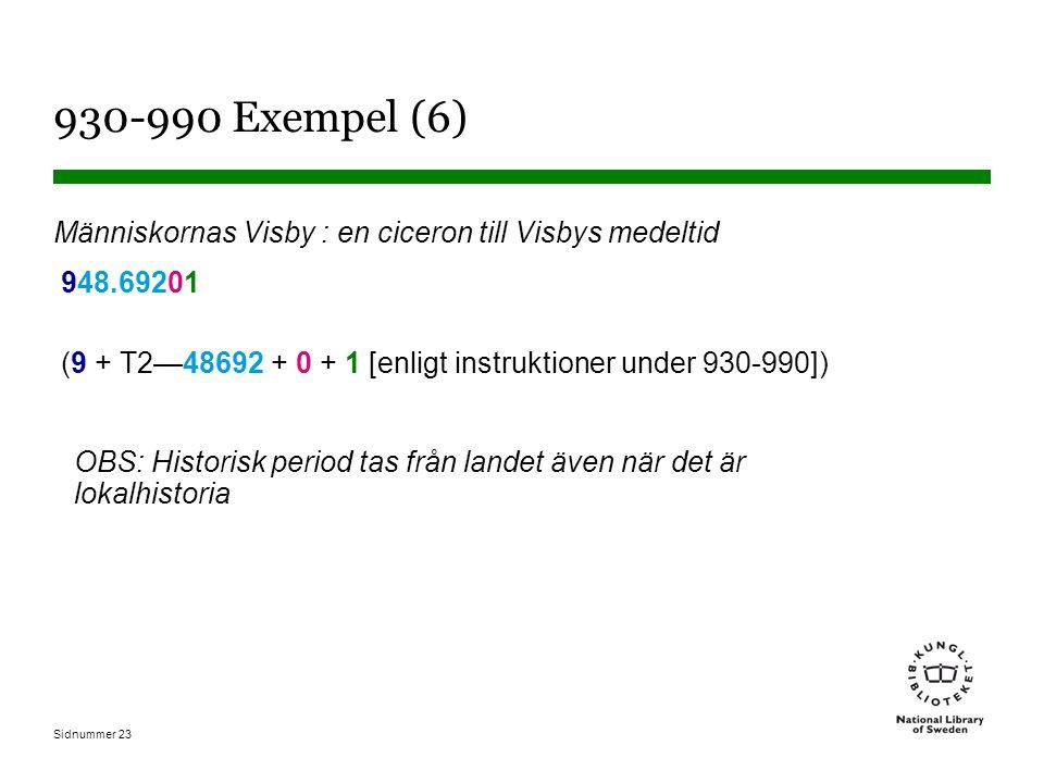 Sidnummer 23 930-990 Exempel (6) Människornas Visby : en ciceron till Visbys medeltid 948.69201 (9 + T2—48692 + 0 + 1 [enligt instruktioner under 930-990]) OBS: Historisk period tas från landet även när det är lokalhistoria