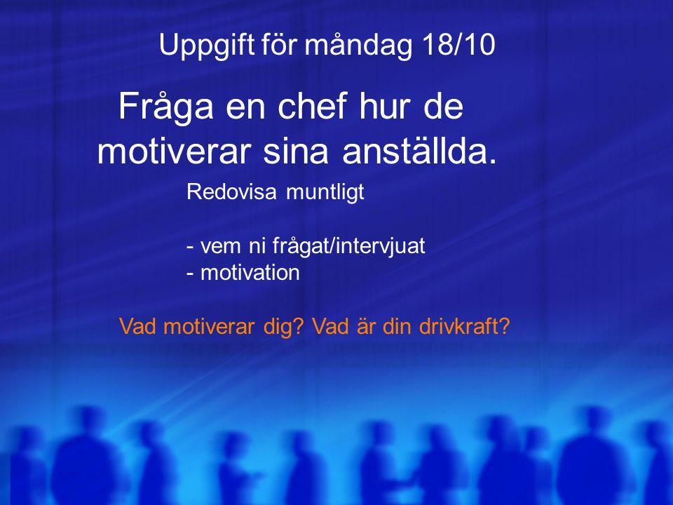 Uppgift för måndag 18/10 Fråga en chef hur de motiverar sina anställda. Redovisa muntligt - vem ni frågat/intervjuat - motivation Vad motiverar dig? V