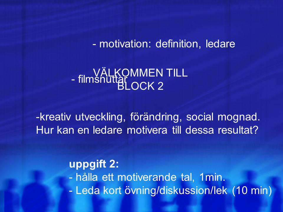 VÄLKOMMEN TILL BLOCK 2 - motivation: definition, ledare - filmsnuttar -kreativ utveckling, förändring, social mognad. Hur kan en ledare motivera till