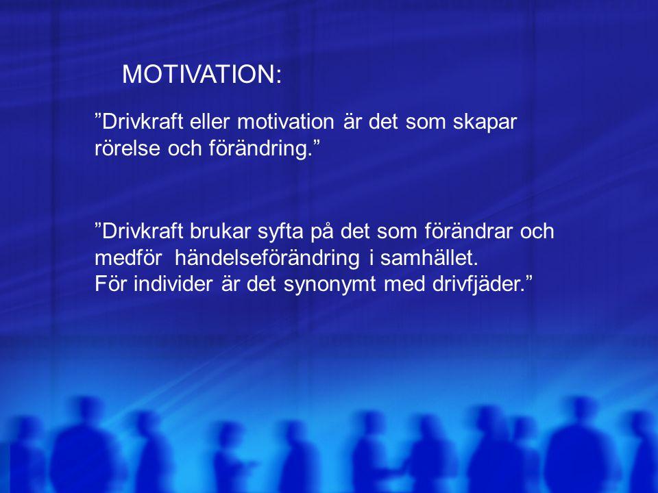 """MOTIVATION: """"Drivkraft eller motivation är det som skapar rörelse och förändring."""" """"Drivkraft brukar syfta på det som förändrar och medför händelseför"""