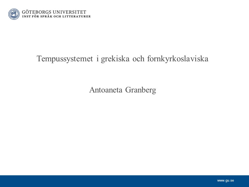 www.gu.se Antoaneta Granberg Tempussystemet i grekiska och fornkyrkoslaviska