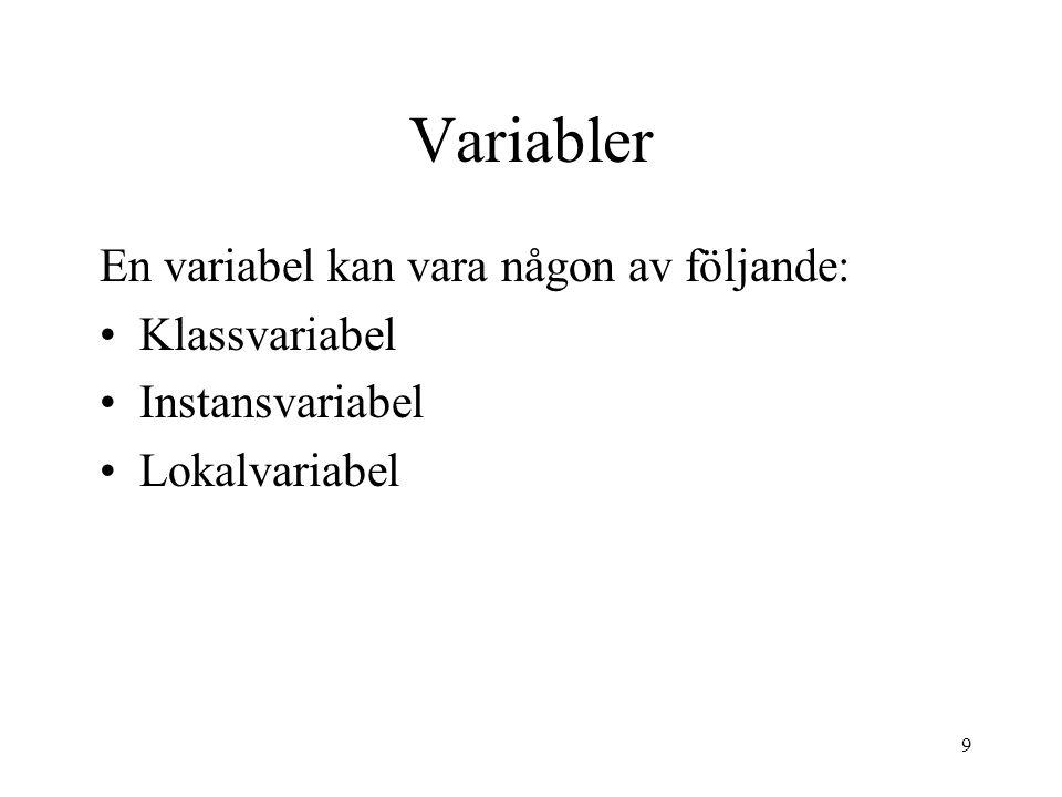 9 Variabler En variabel kan vara någon av följande: Klassvariabel Instansvariabel Lokalvariabel