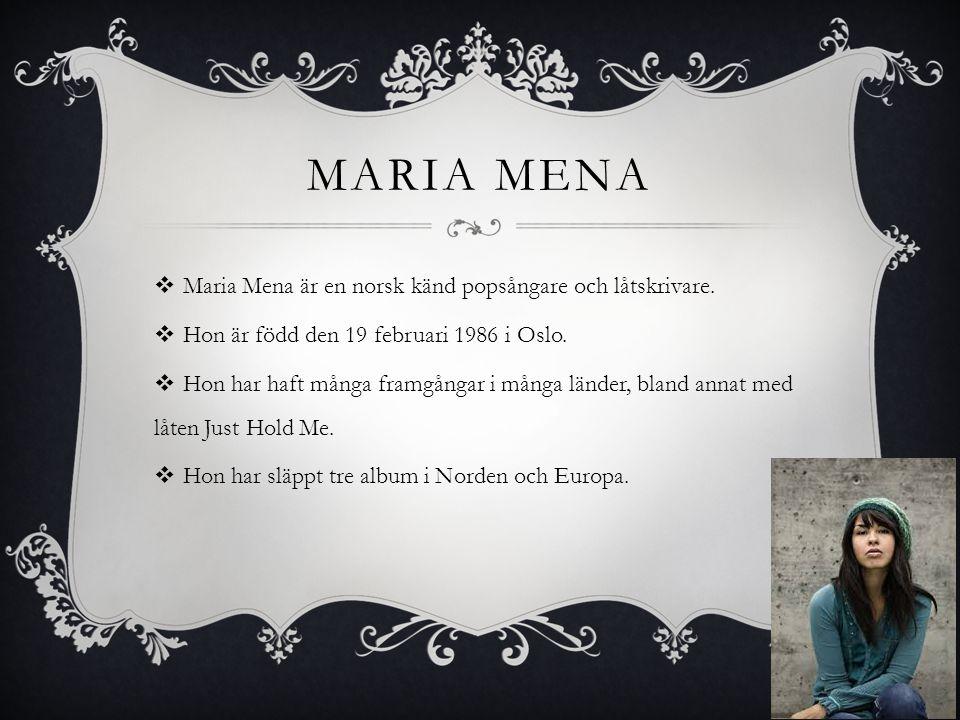 MARIA MENA  Maria Mena är en norsk känd popsångare och låtskrivare.  Hon är född den 19 februari 1986 i Oslo.  Hon har haft många framgångar i mång