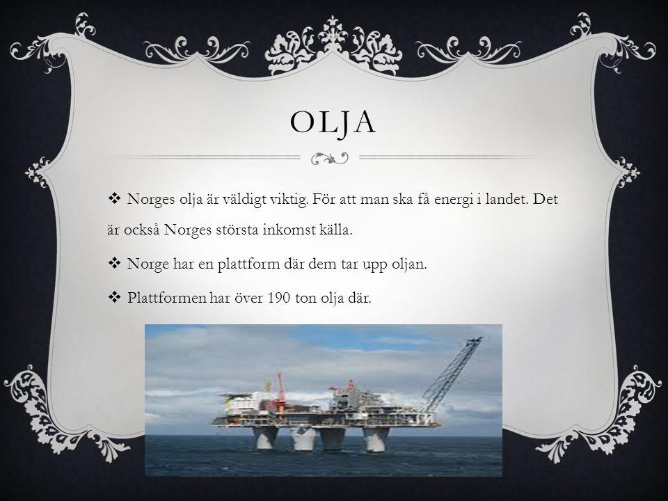 OLJA  Norges olja är väldigt viktig. För att man ska få energi i landet. Det är också Norges största inkomst källa.  Norge har en plattform där dem